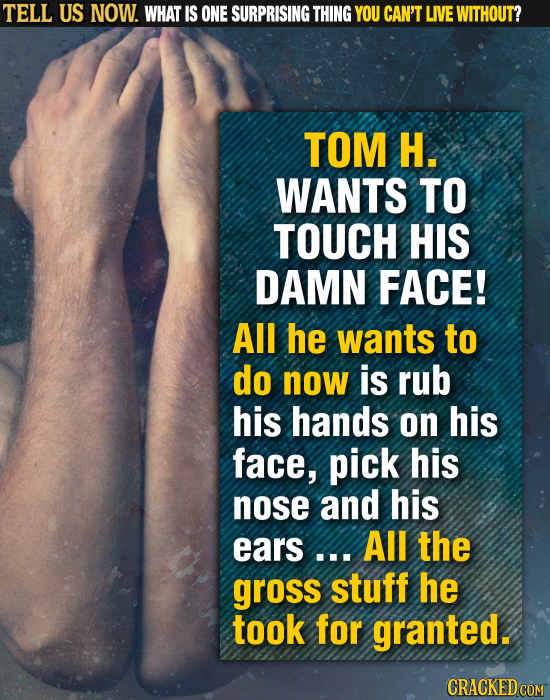 TELL US NOW. WHAT IS ONE SURPRISING THING YOU CAN'T LIVE WITHOUT? TOM H. WANTS TO TOUCH HIS DAMN FACE! All he wants to do now is rub his hands on his