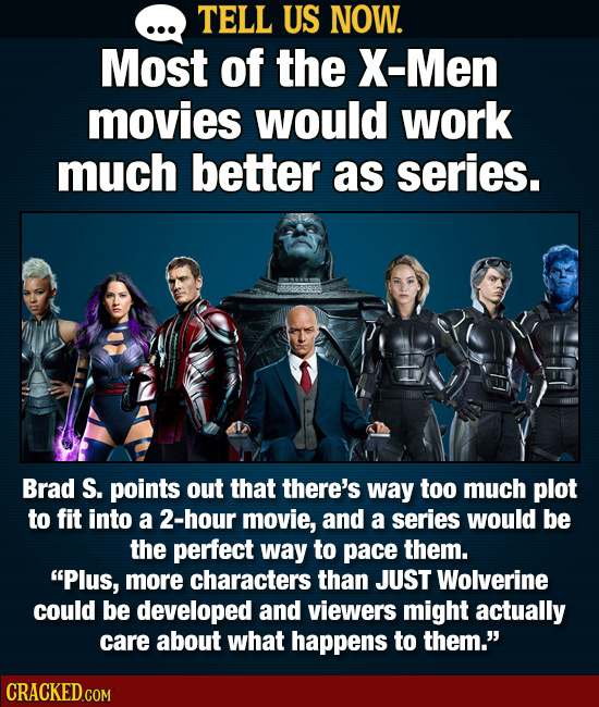 TELL US NOW. Most of the X-Men movies would work much better as series. Brad S. points out that there's way too much plot to fit into a 2-hour movie,