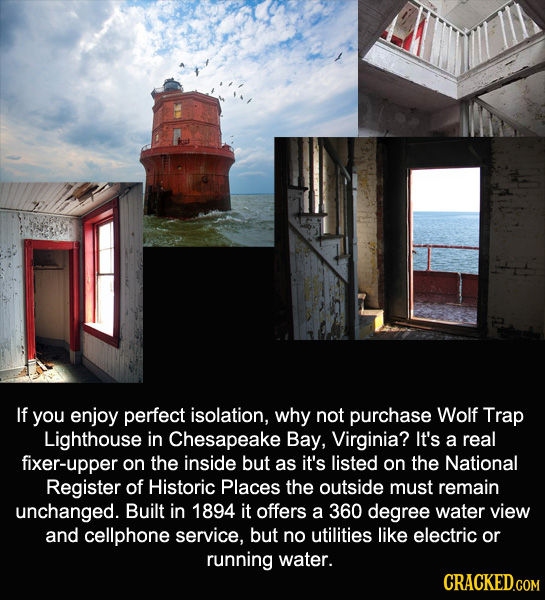 If you enjoy perfect isolation, why not purchase Wolf Trap Lighthouse in Chesapeake Bay, Virginia? It's a real fixer-upper on the inside but as it's l