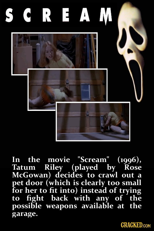 SCREAM In the movie Scream (1996), Tatum Riley (played by Rose McGowan) decides to crawl out a pet door (which is clearly too small for her to fit i