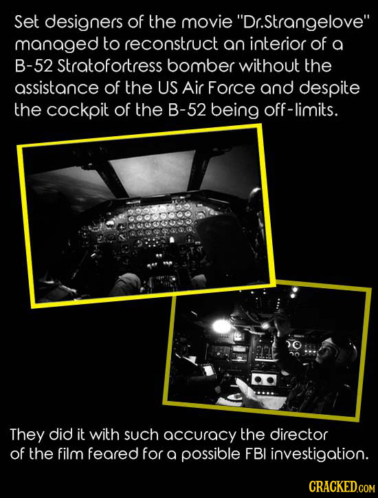 Set designers of the movie Dr.Strangelove managed to reconstruct an interior of a B-52 Stratofortress bomber without the assistance of the US Air Fo