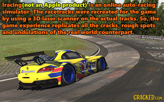 Iracing(not an Apple product) is an online auto-racing simulator. The racetracks were recreated for the game by using a 3D laser scanner on the actual