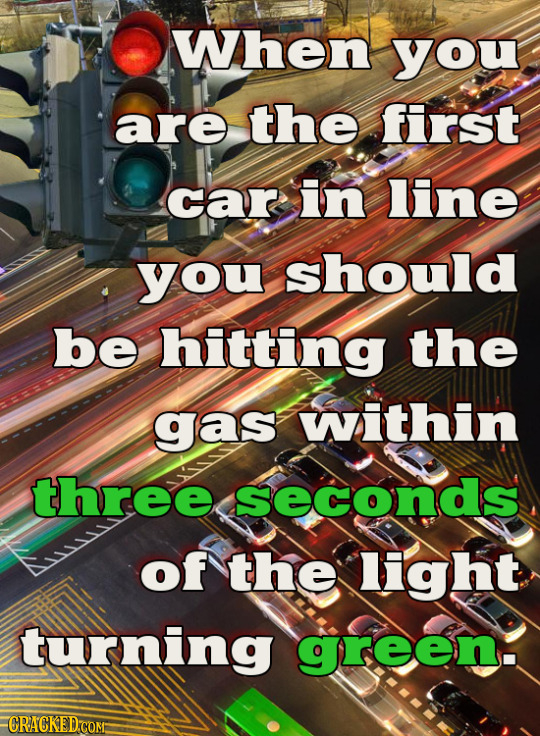 When you are the first car in line you should be hitting the gas within three seconds of the light turning green. CRACKED COM