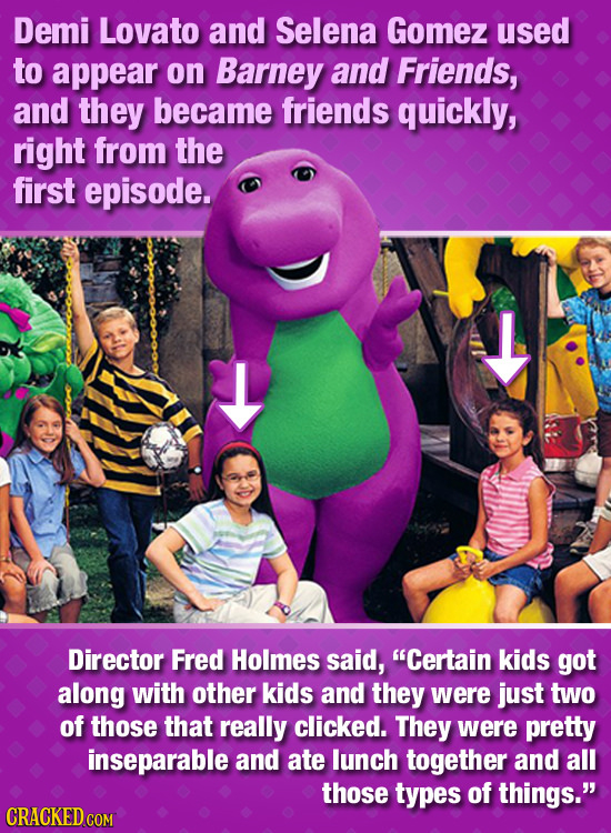 Demi Lovato and Selena Gomez used to appear on Barney and Friends, and they became friends quickly, right from the first episode. Director Fred Holmes