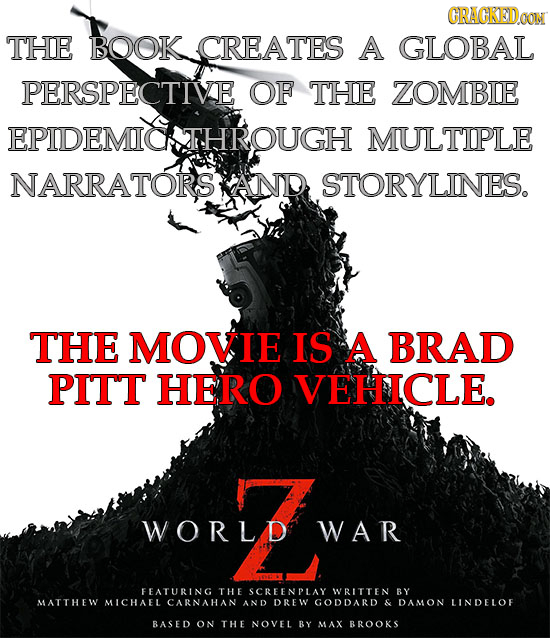 CRAGKEDa THE BOOK CREATES A GLOBAL PERSPECTIVE OF THE ZOMBIE EPIDEMIOATHROUGH MULTIPLE NARRATORS AND STORYLINES. THE MOVIE IS A BRAD PITT HERO VEHICLE