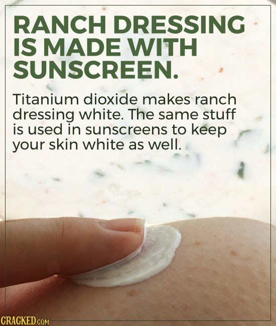RANCH DRESSING IS MADE WITH SUNSCREEN. Titanium dioxide makes ranch dressing white. The same stuff is used in sunscreens to keep your skin white as we