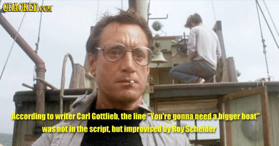 CRAGKED CON According to writer Carl Gottlieb, the line You're gonna need a bigger boat was not in the script, but improviseuy ROY Steer
