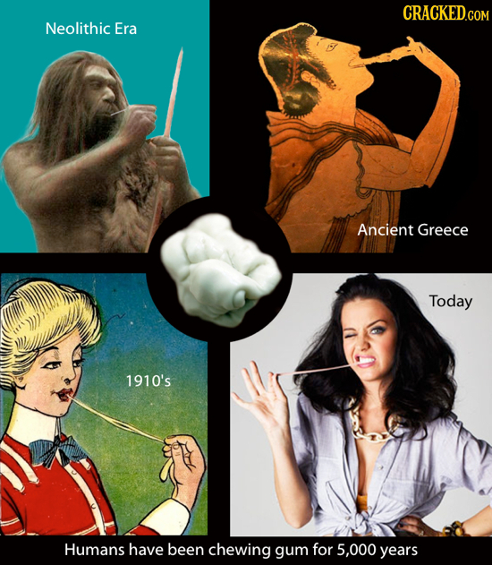 CRACKED.COM Neolithic Era Ancient Greece Today 1910's Humans have been chewing gum for 5,000 years
