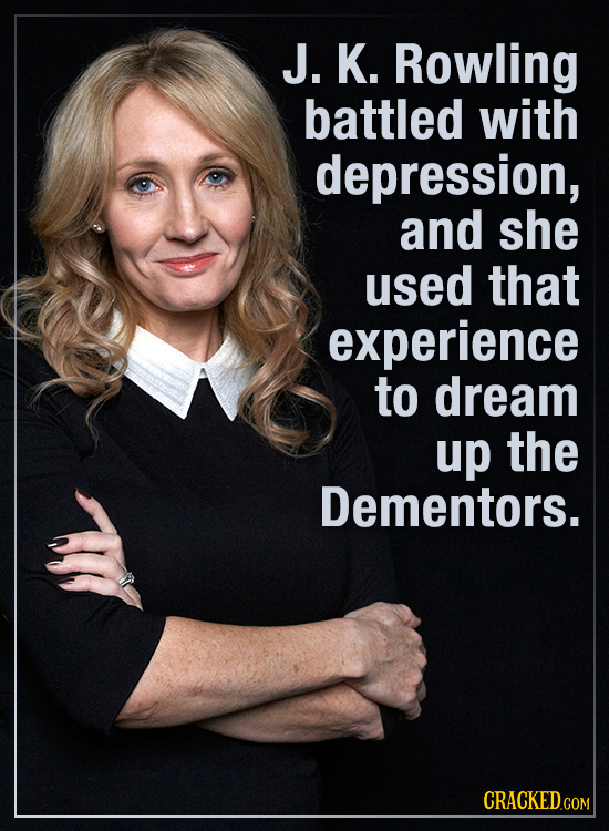 J. K. Rowling battled with depression, and she used that experience to dream up the Dementors. CRACKED.co COM