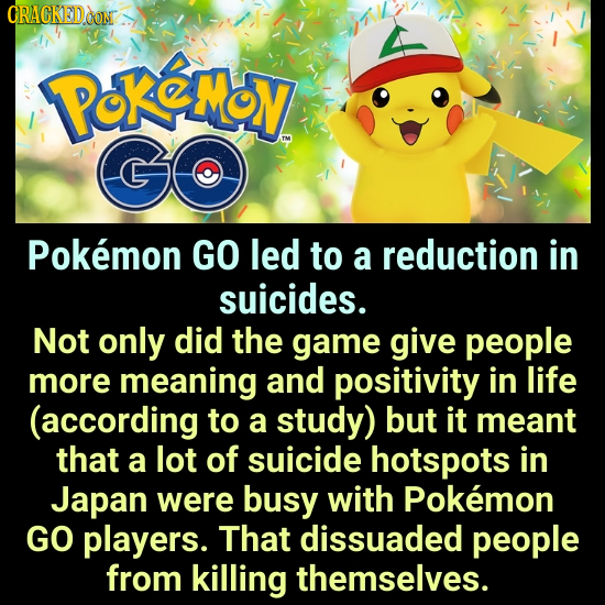 CRACKEDOON PoKeMy GO Pokemon GO led to a reduction in suicides. Not only did the game give people more meaning and positivity in life (according to a