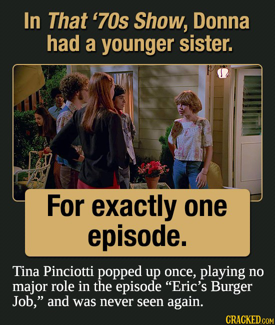 In That '70s Show, Donna had a younger sister. For exactly one episode. Tina Pinciotti popped up once, playing no major role in the episode Eric's Bu