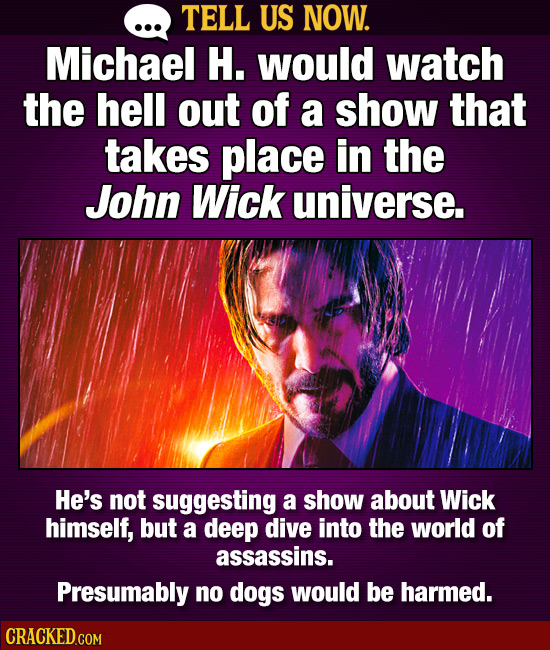 TELL US NOW. Michael H. would watch the hell out of a show that takes place in the John Wick universe. He's not suggesting a show about Wick himself,