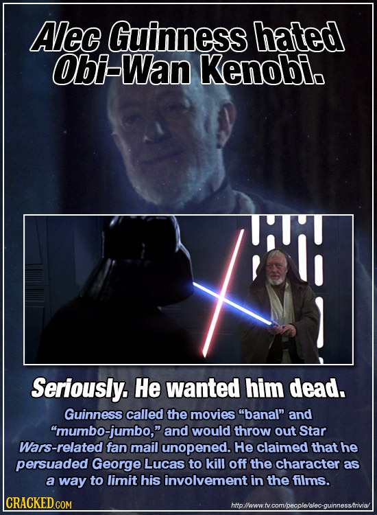 Alec Guinness hated Obi-Wan Kenobi. K Seriously. He wanted him dead. Guinness called the movies banal and 'mumbo-jumbo, and would throw out Star V