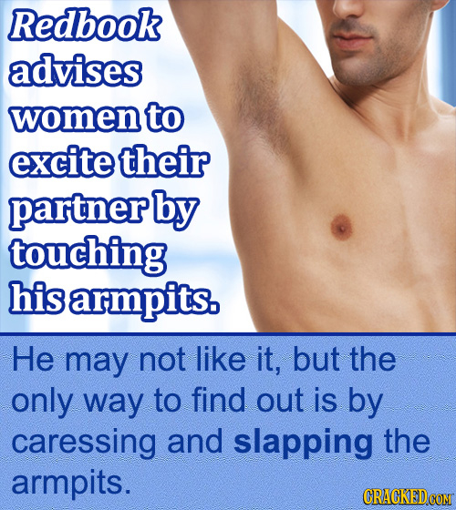 Redbook advises women to excite their partner by touching his armpits. He may not like it, but the only way to find out is by caressing and slapping t