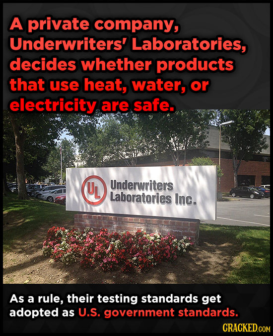 A private company, Underwriters' Laboratories, decides whether products that use heat, water, or electricity are safe. UL Underwriters Laboratories In
