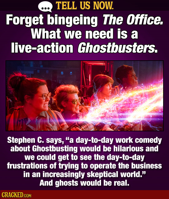 TELL US NOW. Forget bingeing The Office. What we need is a live-action Ghostbusters. Stephen C. says, a day-to-day work comedy about Ghostbusting wou