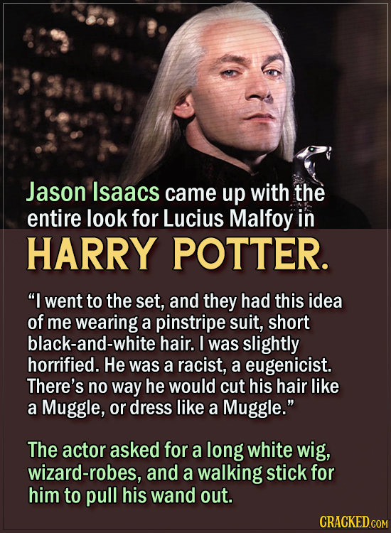 "15 Actors Behind Important Details In Movies And Shows - Jason Isaacs came up with the entire look for Lucius Malfoy.  ""I went to the set, and they ha"