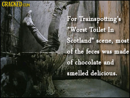 CRACKEDCO GOM For Trainspotting's Worst Toilet In Scotland scene, most of the feces was made of chocolate and smelled delicious.