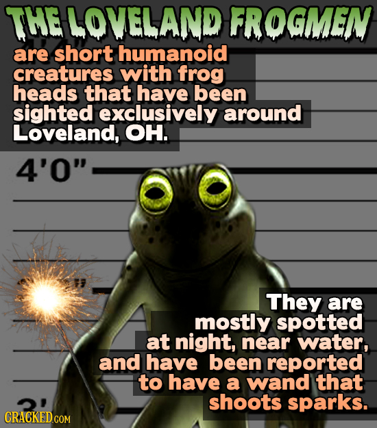 THELOVELAND FROGMEN are short humanoid creatures with frog heads that have been sighted exclusively around Loveland, OH. 4'0 They are mostly spotted