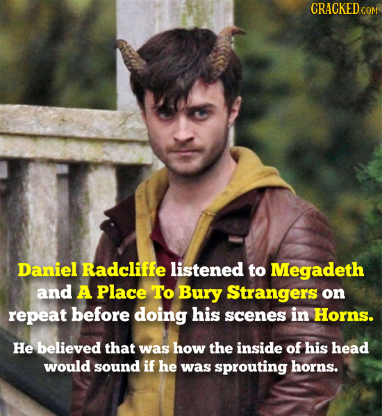 CRACKEDco COM Daniel Radcliffe listened to Megadeth and A Place To Bury Strangers on repeat before doing his scenes in Horns. He believed that was how