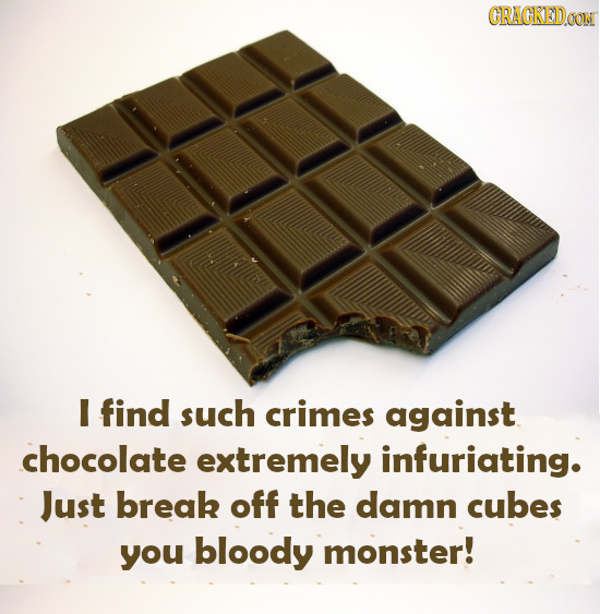 CRACKEIDON I find such crimes against chocolate extremely infuriating. Just break off the damn cubes you bloody monster!