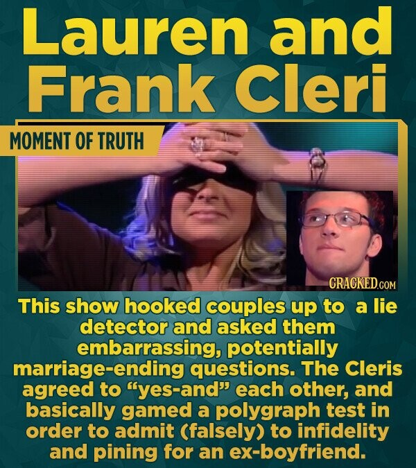 Lauren and Frank Cleri MOMENT OF TRUTH CRACKEDcO This show hooked couples up to a lie detector and asked them embarrassing, potentially marriage-endin