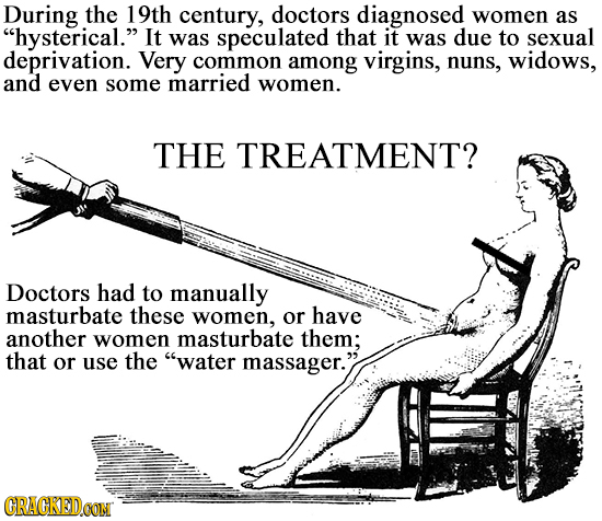 During the 19th century, doctors diagnosed women as hysterical. It was speculated that it was due to sexual deprivation. Very common among virgins,