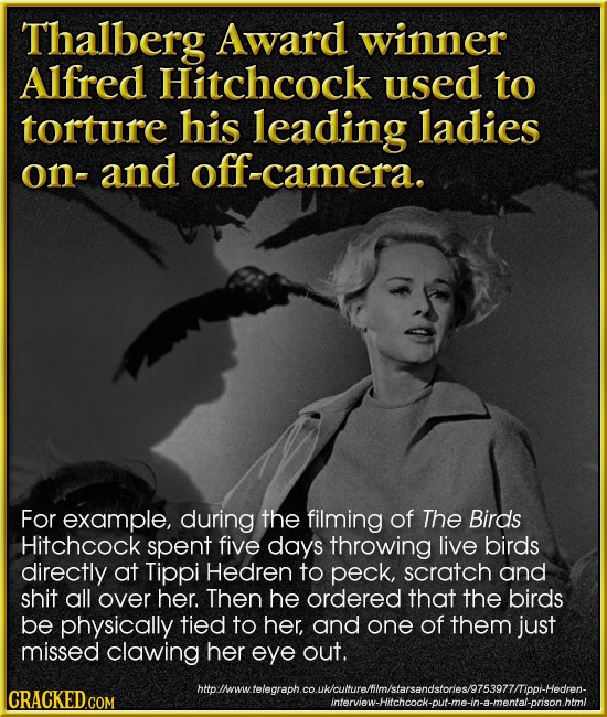 Thalberg Award winner Alfred Hitchcock used to torture his leading ladies on- -and camera. For example, during the filming of The Birds Hitchcock spen
