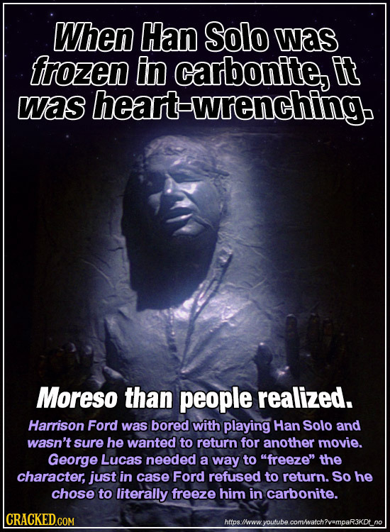 When Han Solo was frozen in carbonite, Et was heart-wrenching. Moreso than people realized. Harrison Ford was bored with playing Han Solo and wasn't s
