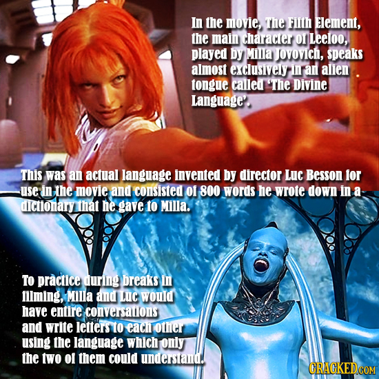 In the movie, The FIITH ELement, the main Character O1 Leeloo, played by Milla JOVOvich, speaks almost exclusively In aN allen tongue calledt 'The Div