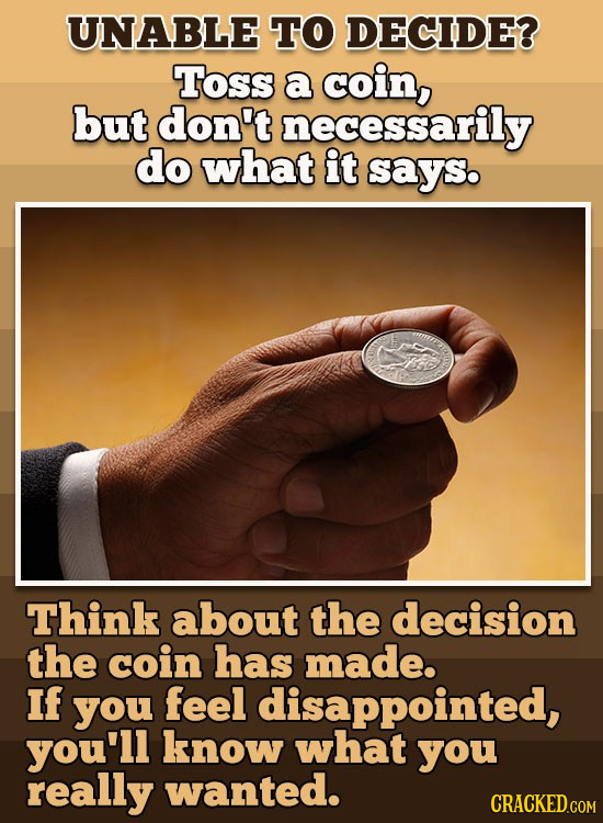 UNABLE TO DECIDE? Toss a coin, but don't necessarily do what it says. Think about the decision the coin has made. If you feel disappointed, you'll kno
