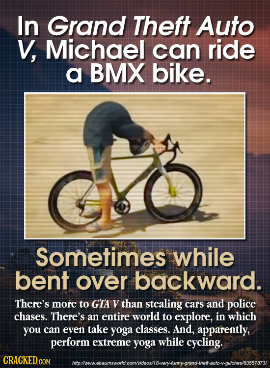 In Grand Theft Auto V, Michael can ride a BMX bike. Sometimes while bent over backward. There's more to GTA V than stealing cars and police chases. Th