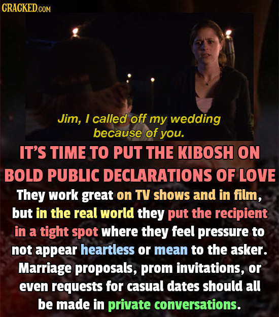 CRACKED.COM Jim, I called off my wedding because of you. IT'S TIME TO PUT THE KIBOSH ON BOLD PUBLIC DECLARATIONS OF LOVE They work great on TV shows a