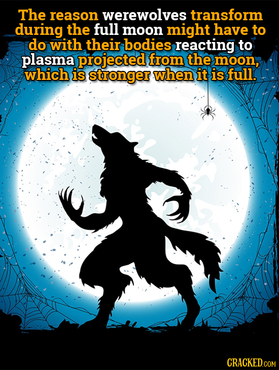 The reason werewolves transform during the full moon might have to do with their bodies reacting to plasma projected from the moon, which is stronger