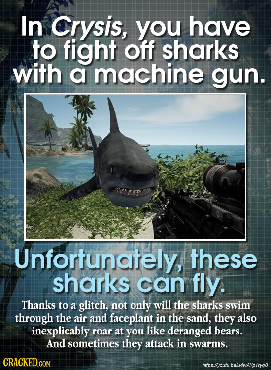 In Crysis, you have to fight off sharks with a machine gun. Unfortunately these sharks can fly. Thanks to a glitch, not only will the sharks swim thro