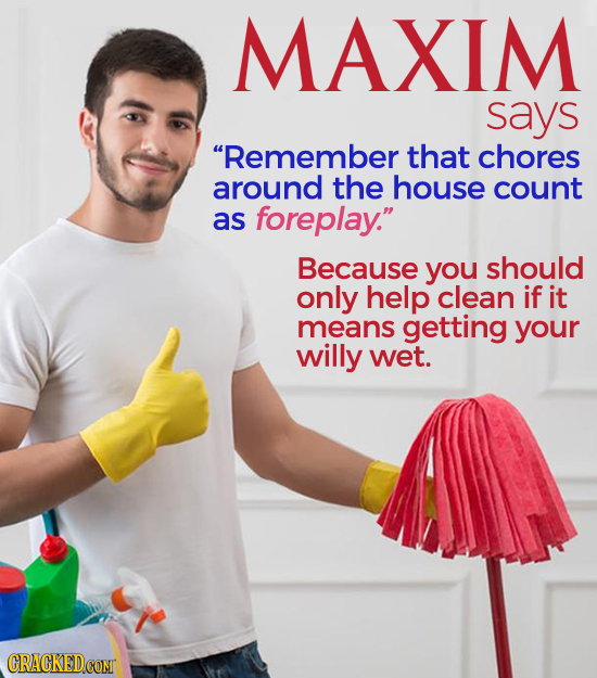 MAXIM says Remember that chores around the house count as foreplay. Because you should only help clean if it means getting your willy wet.
