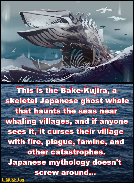 This is the Bake-Kujira, a skeletal Japanese ghost whale that haunts the seas near whaling villages, and if anyone sees it, it curses their village wi