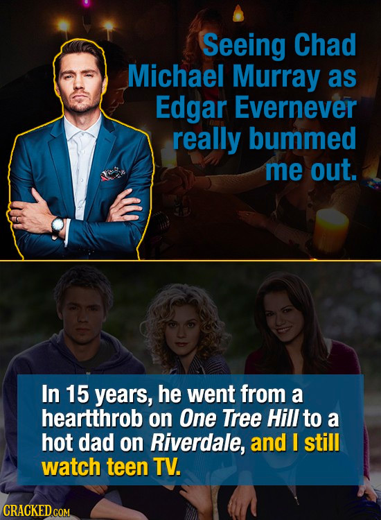 Seeing Chad Michael Murray as Edgar Evernever really bummed me out. In 15 years, he went from a heartthrob on One Tree Hill to a hot dad on Riverdale,