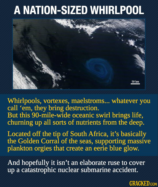 A NATION-S WHIRLPOOL 50 km Whirlpools, vortexes, maelstroms... whatever you call 'em, they bring destruction. But this 90-mile-wide oceanic swirl brin