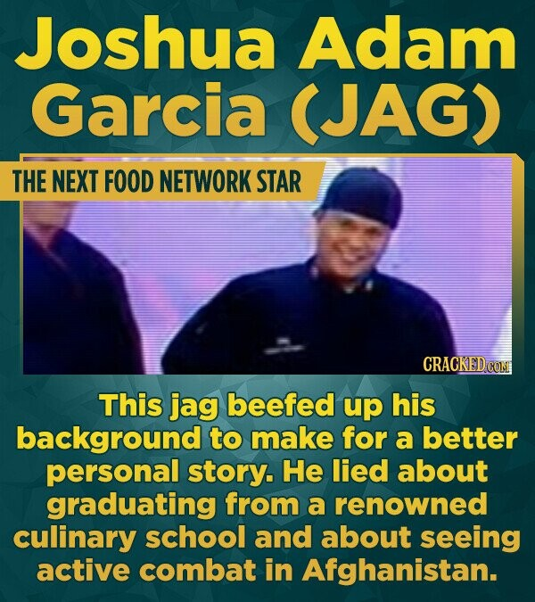 Joshua Adam Garcia (JAG) THE NEXT FOOD NETWORK STAR CRACKEDCON This jag beefed up his background to make for a better personal story. He lied about gr