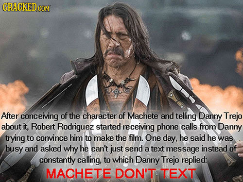 CRACKEDC COM After conceiving of the character of Machete and telling Danny Trejo about it, Robert Rodriguez started receiving phone calls from Danny