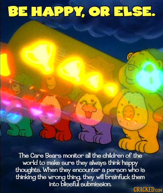 BE HAPPY, OR ELSE. The Care Bears monitor all the children of the world to make sure they always think happy thoughts. When they encounter a person wh