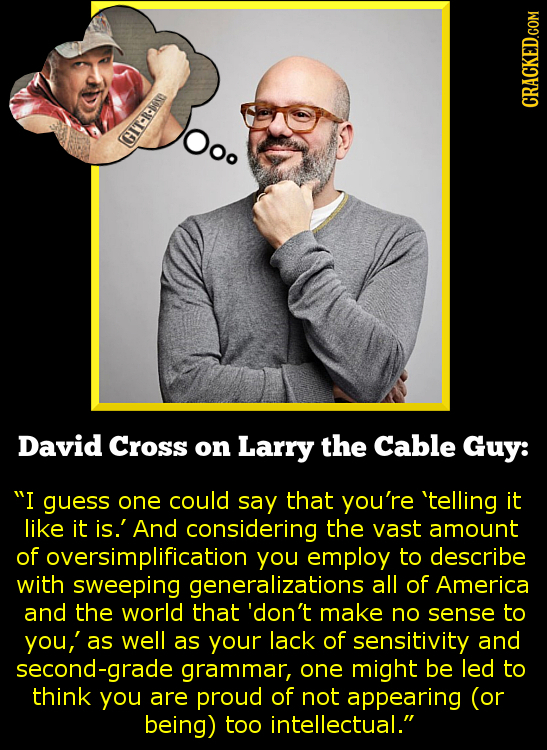 CRACKED.COM OOo IT-Rm David Cross on Larry the Cable Guy: I guess one could say that you're 'telling it like it is.' And considering the vast amount