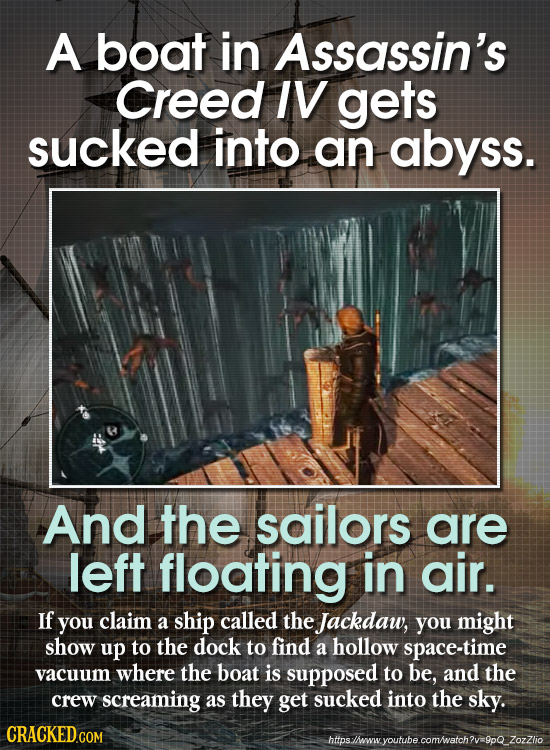 A boat in Assassin's Creed IV gets sucked into an abyss. And the sailors are left floating in air. If you claim a ship called the Jackdaw, you might s
