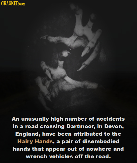 CRACKED.COM An unusually high number of accidents in a road crossing Dartmoor, in Devon, England, have been attributed to the Hairy Hands, a pair of d