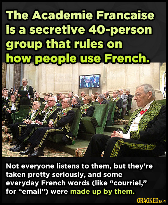 The Academie Francaise is a secretive 40-person group that rules on how people use French. Not everyone listens to them, but they're taken pretty seri