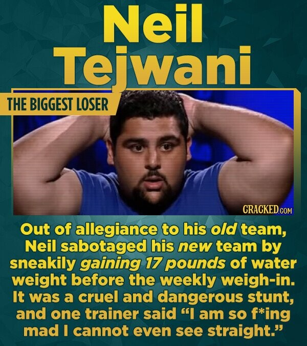 Neil Tewani THE BIGGEST LOSER CRACKED G Out of allegiance to his old team, Neil sabotaged his new team by sneakily gaining 17 pounds of water weight b