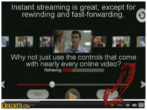 Instant streaming is great, except for rewinding and fast-forwarding. hh R Why not just use the controls that come with nearly every online video? Ret