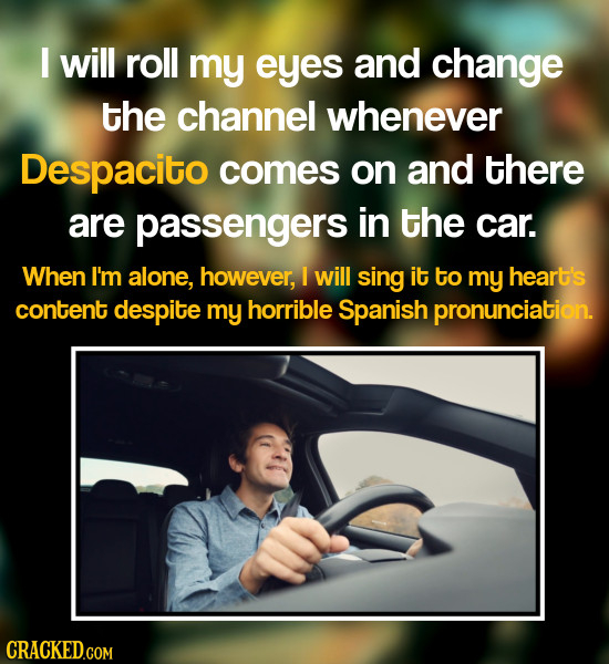 I will roll my eyes and change the channel whenever Despacito comes on and there are passengers in the car. When I'm alone, however, 1 will sing it to