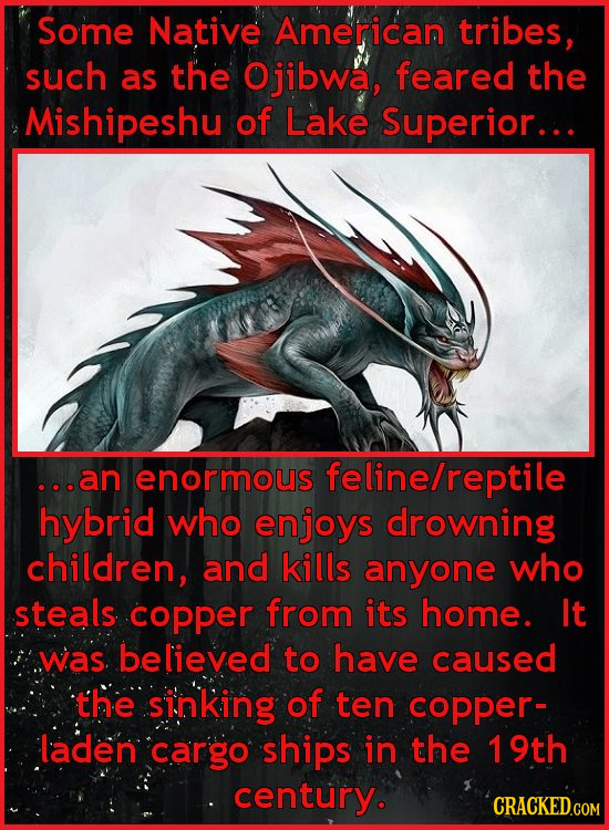 Some Native American tribes, such as the Ojibwa, feared the Mishipeshu of Lake Superior... ...an enormous feline/reptile hybrid who enjoys drowning ch